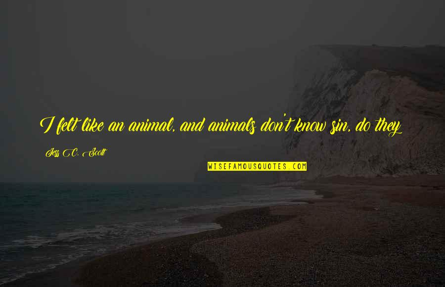 I Love Like Funny Quotes By Jess C. Scott: I felt like an animal, and animals don't