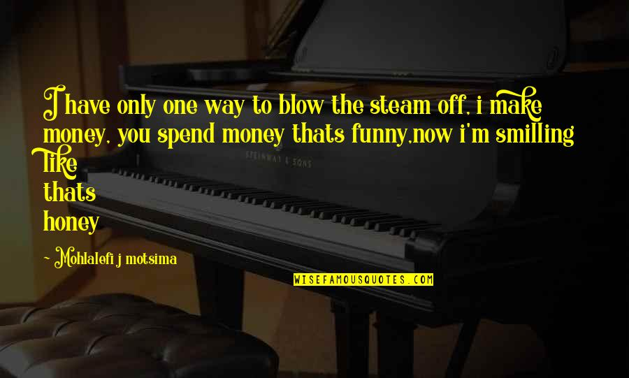 I Love Like Funny Quotes By Mohlalefi J Motsima: I have only one way to blow the