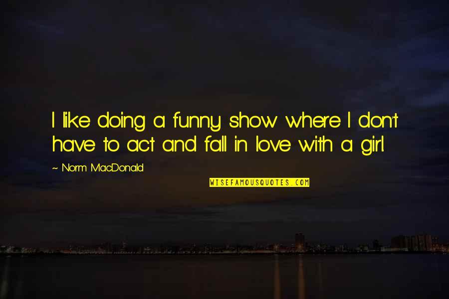 I Love Like Funny Quotes By Norm MacDonald: I like doing a funny show where I