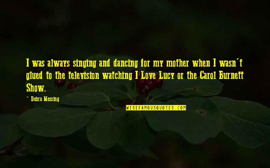 I Love Lucy Quotes By Debra Messing: I was always singing and dancing for my