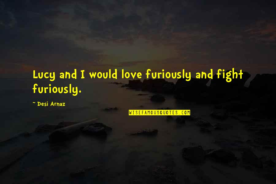 I Love Lucy Quotes By Desi Arnaz: Lucy and I would love furiously and fight
