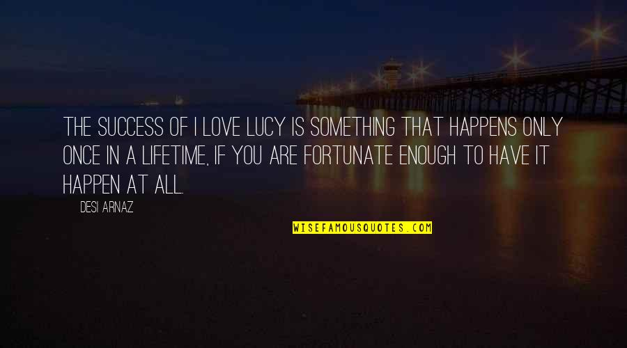 I Love Lucy Quotes By Desi Arnaz: The success of I Love Lucy is something