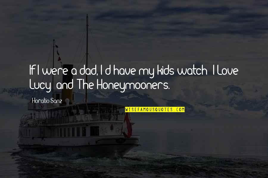 I Love Lucy Quotes By Horatio Sanz: If I were a dad, I'd have my