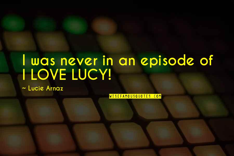 I Love Lucy Quotes By Lucie Arnaz: I was never in an episode of I