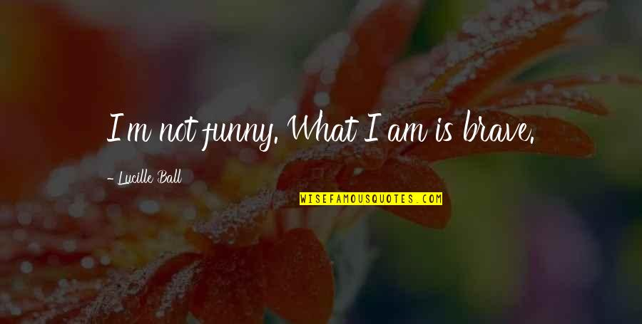 I Love Lucy Quotes By Lucille Ball: I'm not funny. What I am is brave.