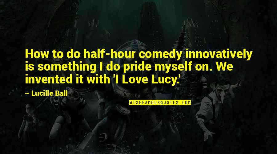 I Love Lucy Quotes By Lucille Ball: How to do half-hour comedy innovatively is something