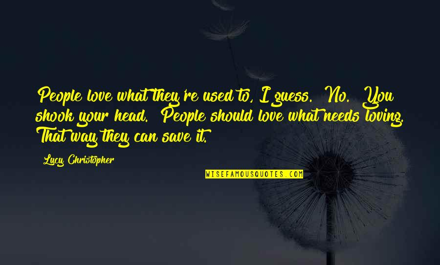 """I Love Lucy Quotes By Lucy Christopher: People love what they're used to, I guess.""""""""No."""""""