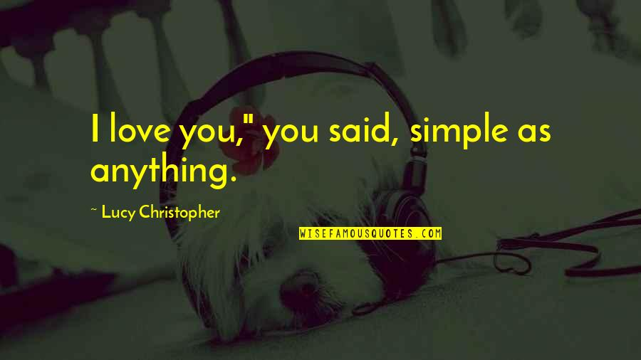 """I Love Lucy Quotes By Lucy Christopher: I love you,"""" you said, simple as anything."""