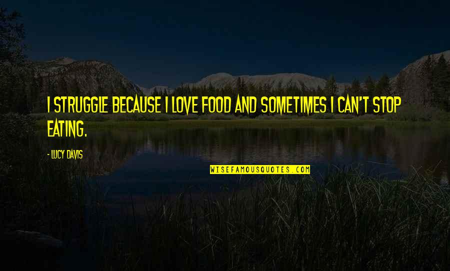I Love Lucy Quotes By Lucy Davis: I struggle because I love food and sometimes
