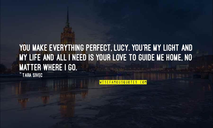 I Love Lucy Quotes By Tara Sivec: You make everything perfect, Lucy. You're my light