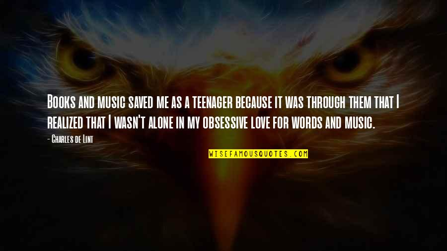 I Love Music Because Quotes By Charles De Lint: Books and music saved me as a teenager