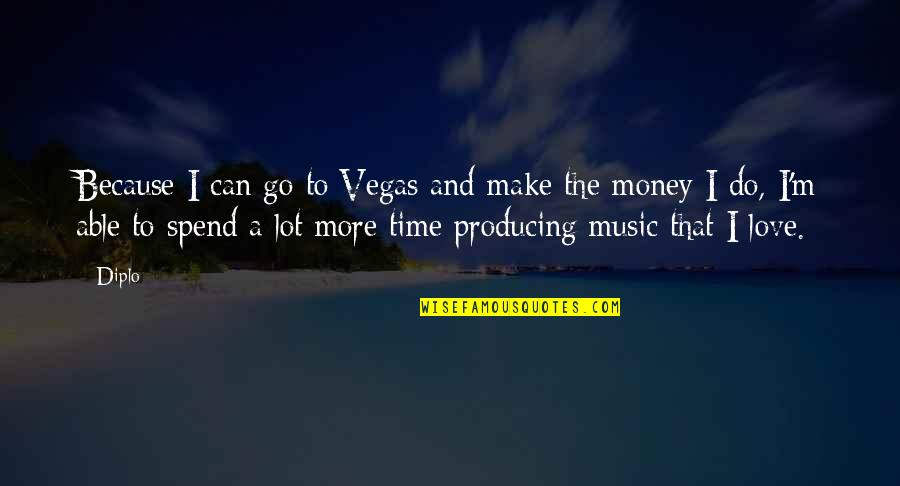I Love Music Because Quotes By Diplo: Because I can go to Vegas and make