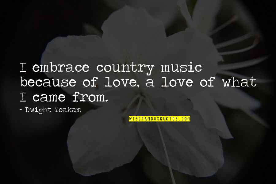 I Love Music Because Quotes By Dwight Yoakam: I embrace country music because of love, a
