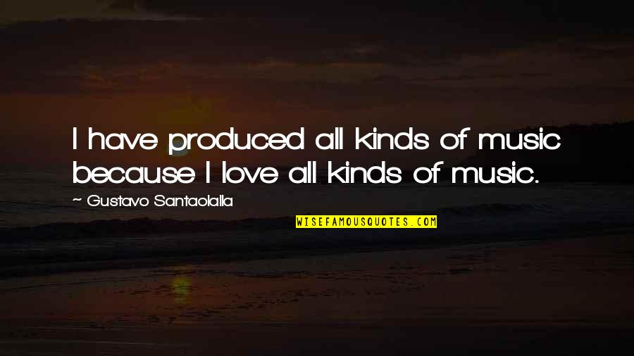 I Love Music Because Quotes By Gustavo Santaolalla: I have produced all kinds of music because