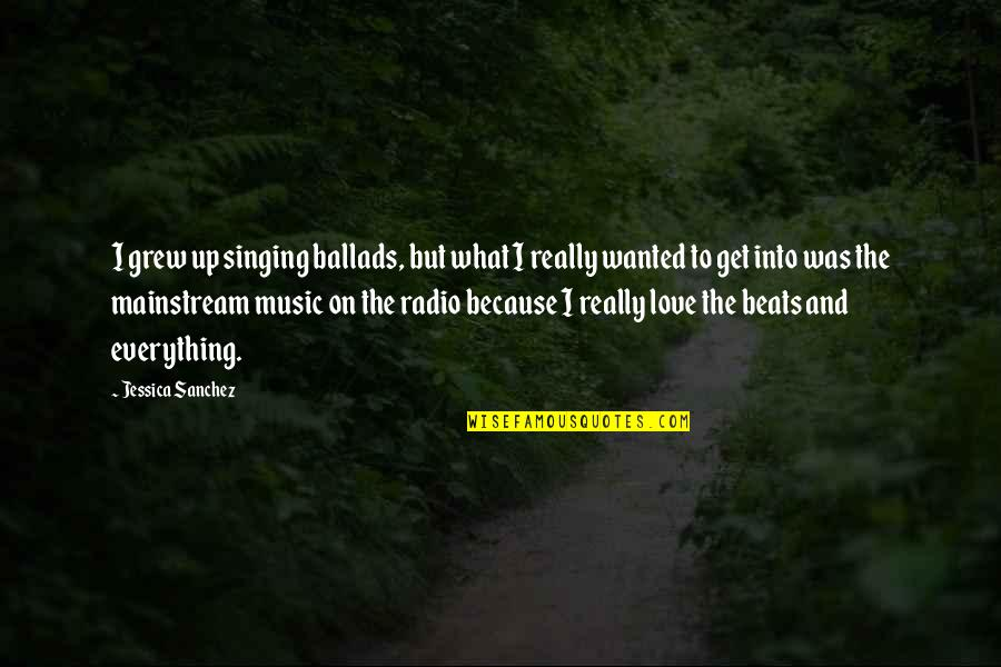 I Love Music Because Quotes By Jessica Sanchez: I grew up singing ballads, but what I