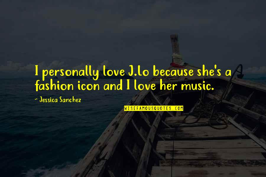 I Love Music Because Quotes By Jessica Sanchez: I personally love J.Lo because she's a fashion