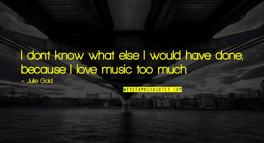 I Love Music Because Quotes By Julie Gold: I don't know what else I would have