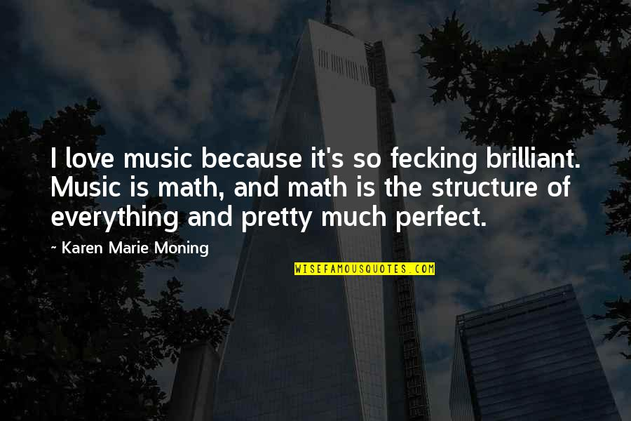 I Love Music Because Quotes By Karen Marie Moning: I love music because it's so fecking brilliant.