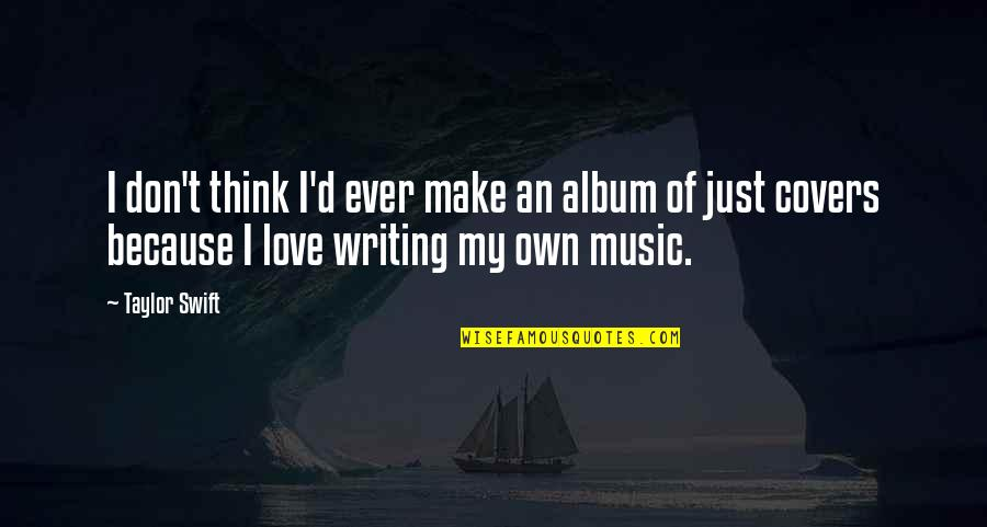 I Love Music Because Quotes By Taylor Swift: I don't think I'd ever make an album