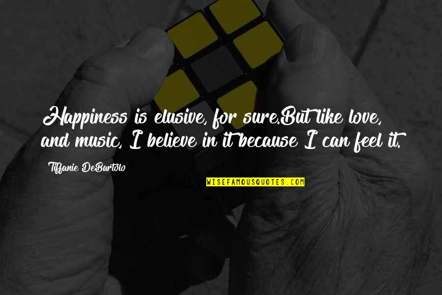 I Love Music Because Quotes By Tiffanie DeBartolo: Happiness is elusive, for sure.But like love, and