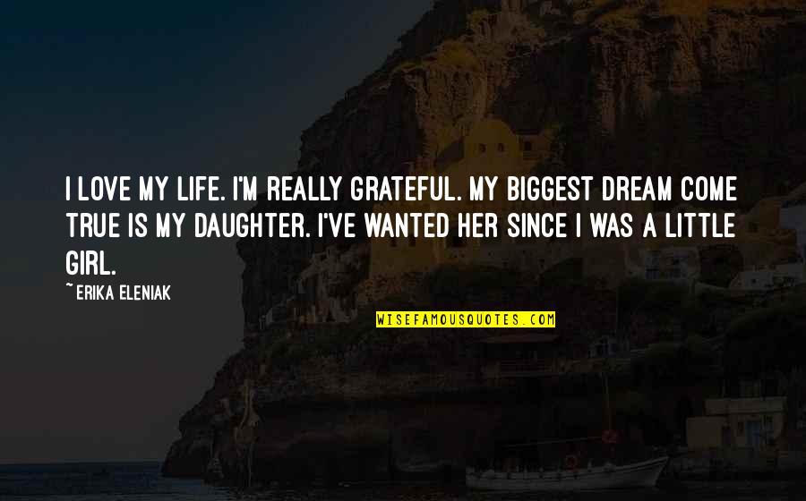 I Love My Dream Girl Quotes By Erika Eleniak: I love my life. I'm really grateful. My