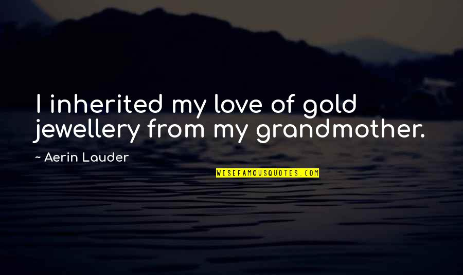 I Love My Grandmother Quotes By Aerin Lauder: I inherited my love of gold jewellery from