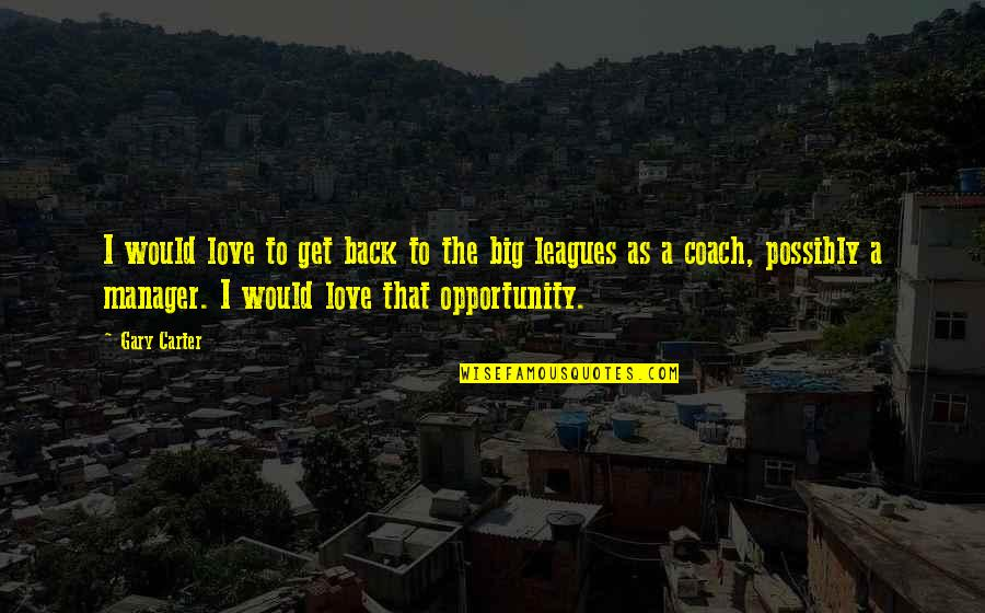 I Love My Manager Quotes By Gary Carter: I would love to get back to the
