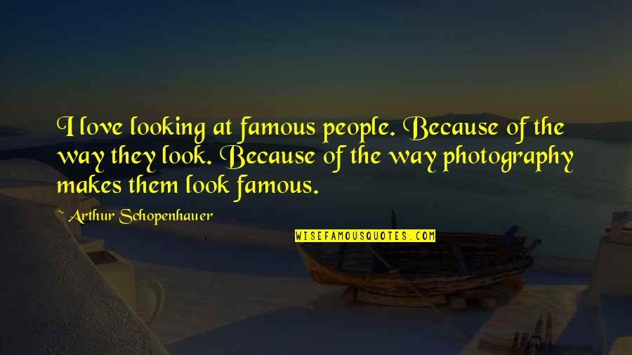 I Love My Photography Quotes By Arthur Schopenhauer: I love looking at famous people. Because of