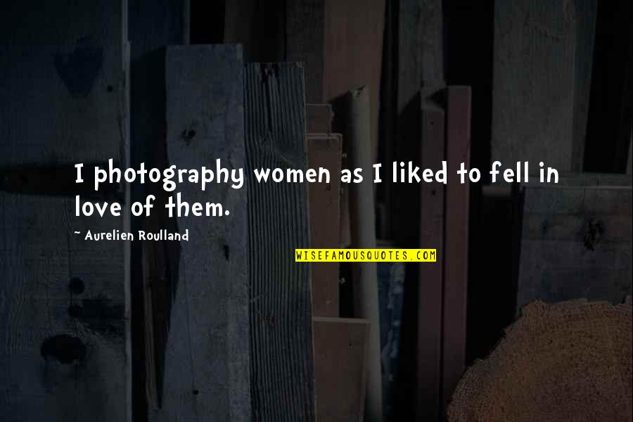 I Love My Photography Quotes By Aurelien Roulland: I photography women as I liked to fell