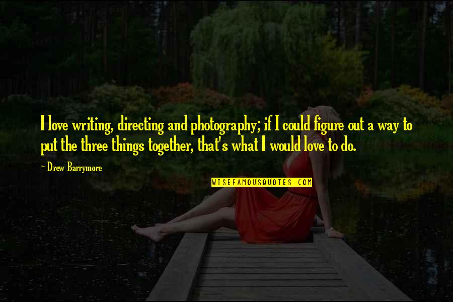 I Love My Photography Quotes By Drew Barrymore: I love writing, directing and photography; if I