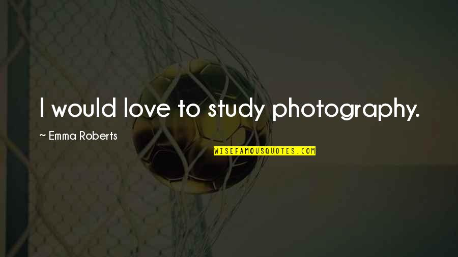 I Love My Photography Quotes By Emma Roberts: I would love to study photography.