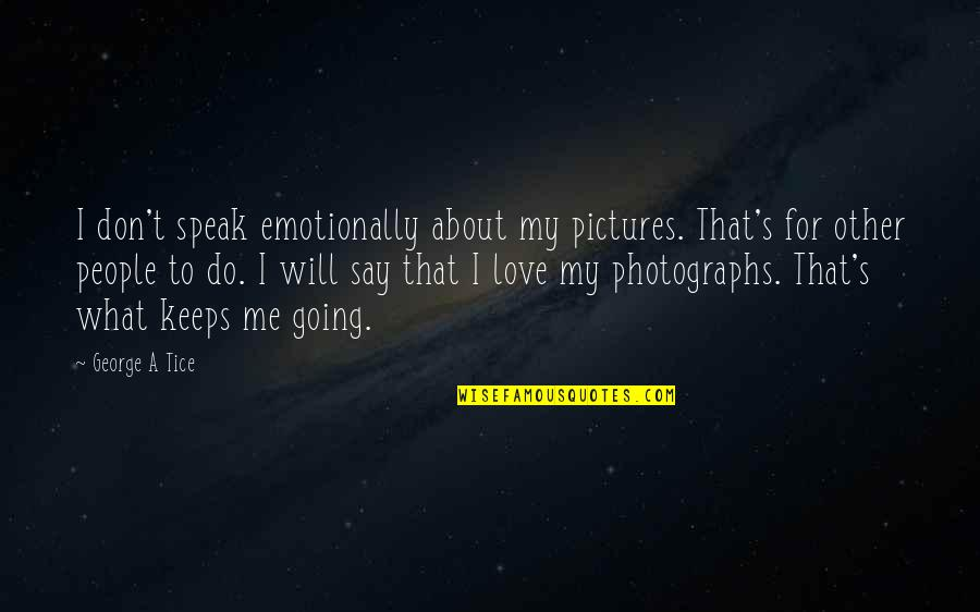 I Love My Photography Quotes By George A Tice: I don't speak emotionally about my pictures. That's
