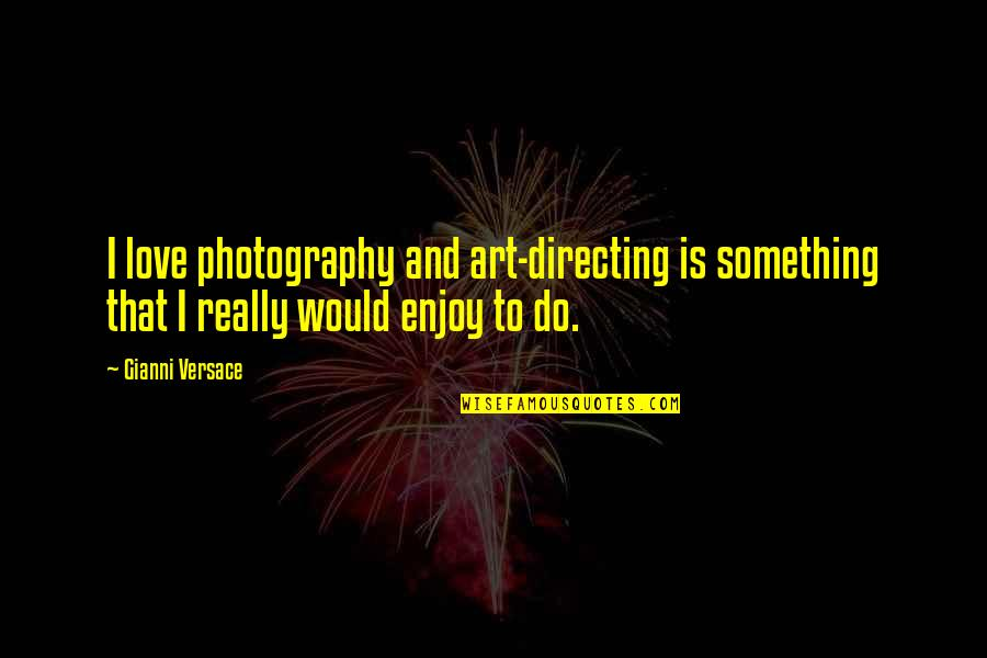 I Love My Photography Quotes By Gianni Versace: I love photography and art-directing is something that