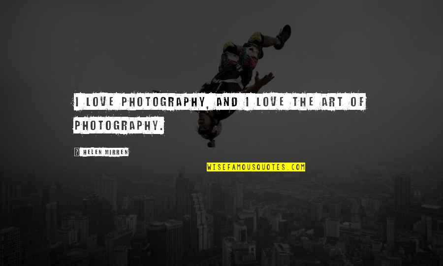 I Love My Photography Quotes By Helen Mirren: I love photography, and I love the art