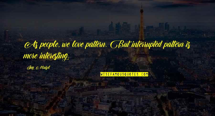 I Love My Photography Quotes By Jay Maisel: As people, we love pattern. But interrupted pattern