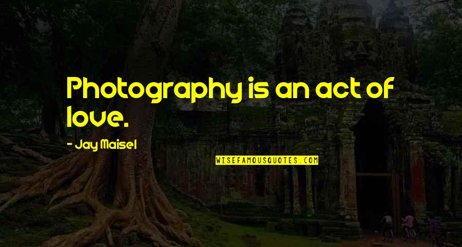 I Love My Photography Quotes By Jay Maisel: Photography is an act of love.