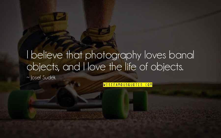 I Love My Photography Quotes By Josef Sudek: I believe that photography loves banal objects, and