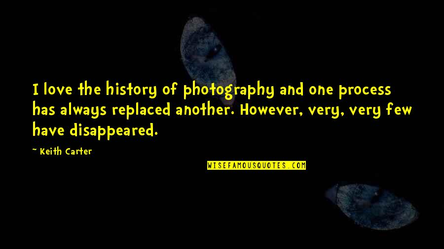 I Love My Photography Quotes By Keith Carter: I love the history of photography and one