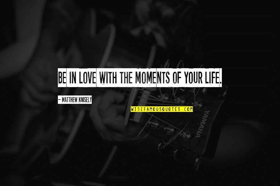 I Love My Photography Quotes By Matthew Knisely: Be in love with the moments of your