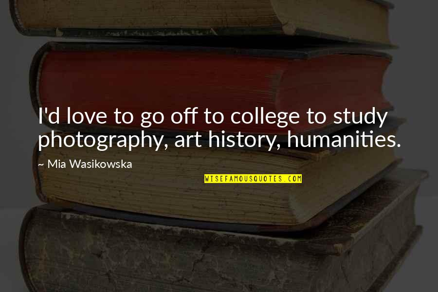 I Love My Photography Quotes By Mia Wasikowska: I'd love to go off to college to