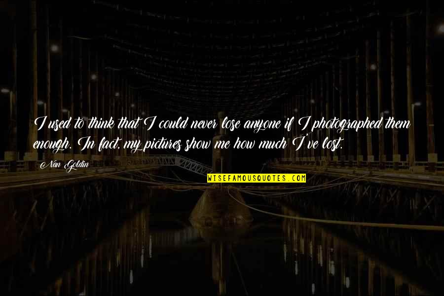 I Love My Photography Quotes By Nan Goldin: I used to think that I could never