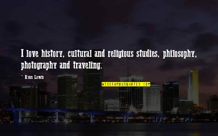 I Love My Photography Quotes By Ryan Lewis: I love history, cultural and religious studies, philosophy,