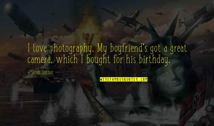 I Love My Photography Quotes By Sarah Sutton: I love photography. My boyfriend's got a great