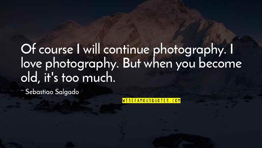 I Love My Photography Quotes By Sebastiao Salgado: Of course I will continue photography. I love