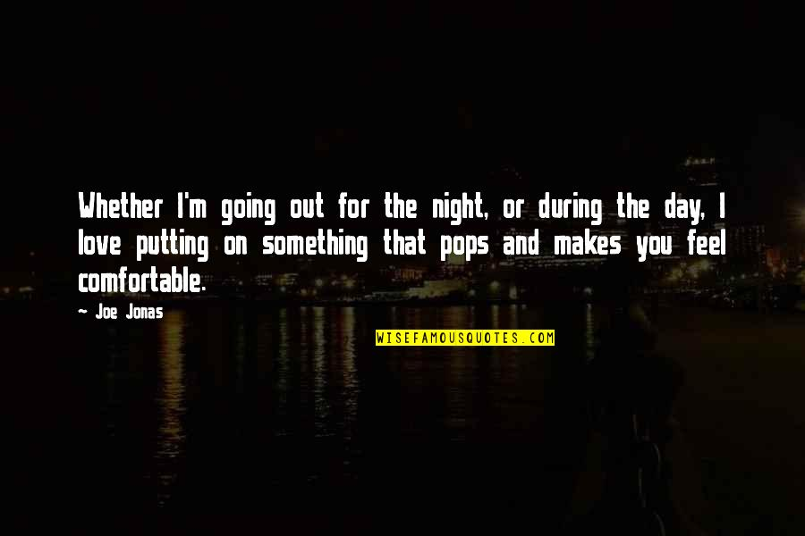 I Love My Pops Quotes By Joe Jonas: Whether I'm going out for the night, or