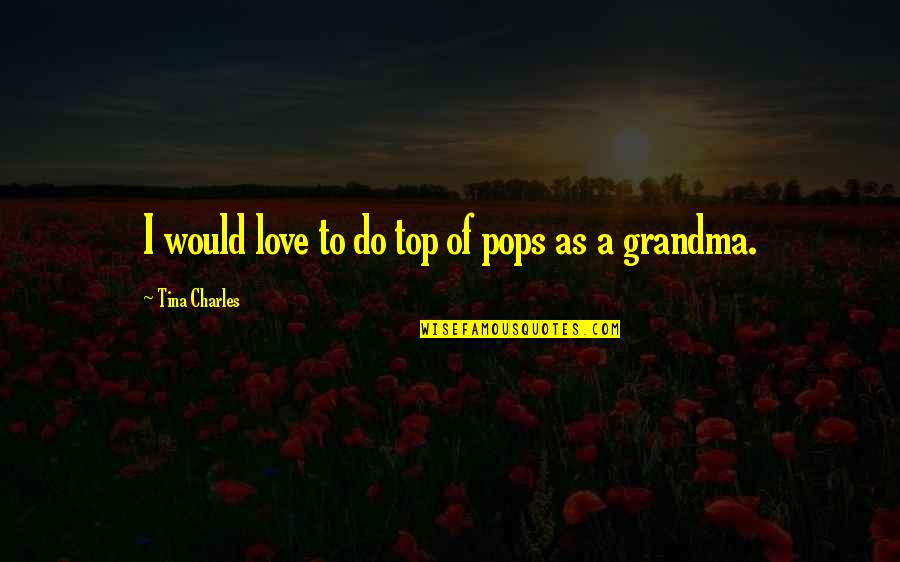 I Love My Pops Quotes By Tina Charles: I would love to do top of pops