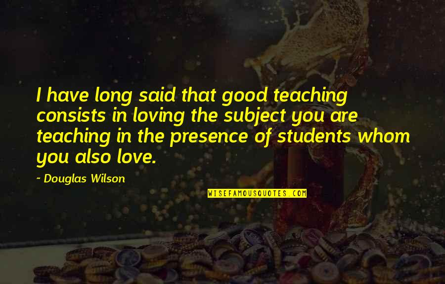 I Love My Students Quotes By Douglas Wilson: I have long said that good teaching consists