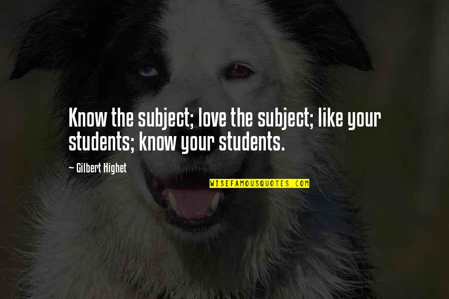 I Love My Students Quotes By Gilbert Highet: Know the subject; love the subject; like your