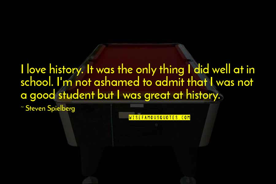 I Love My Students Quotes By Steven Spielberg: I love history. It was the only thing
