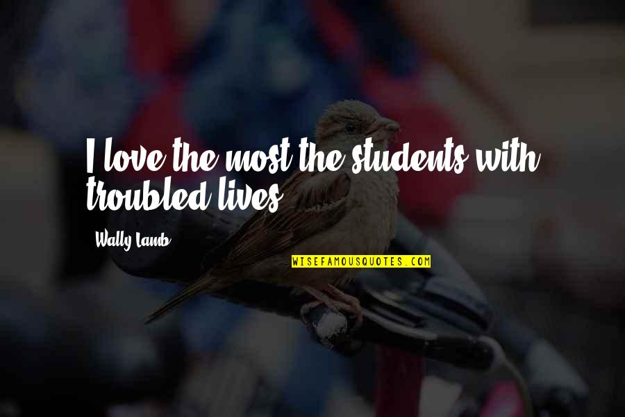 I Love My Students Quotes By Wally Lamb: I love the most the students with troubled